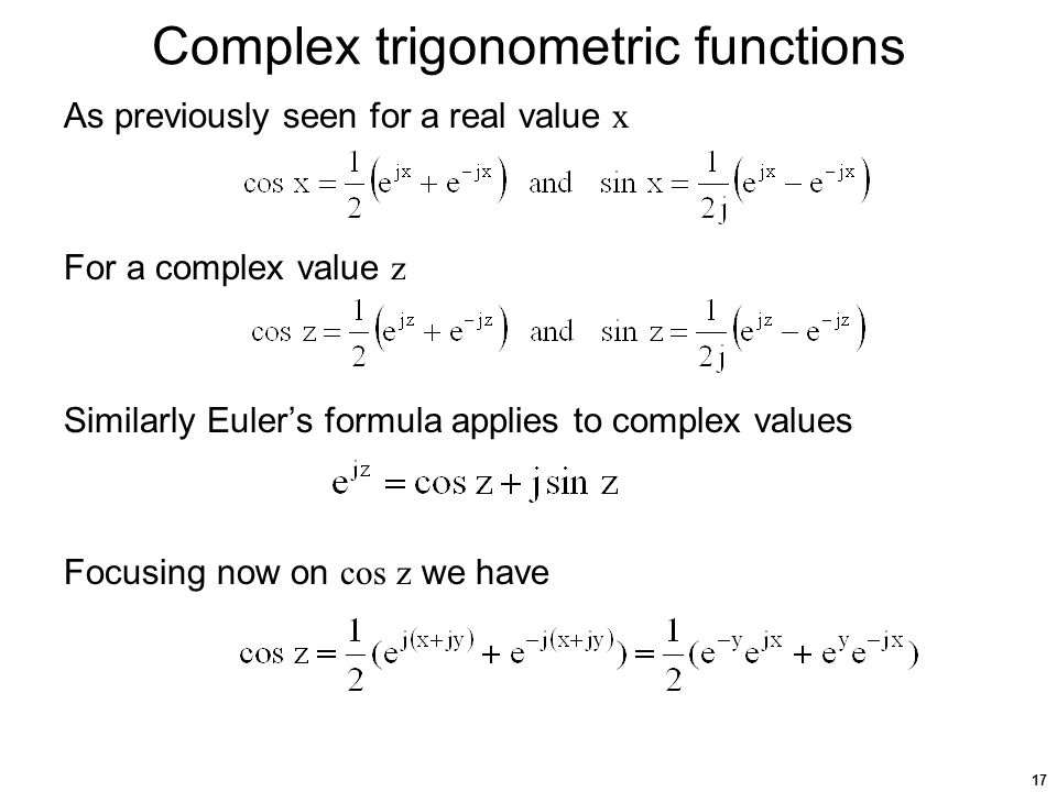 17 Complex trigonometric functions As previously seen for a real value x For a complex value z Similarly Euler's formula applies to complex values Focusing now on cos z we have