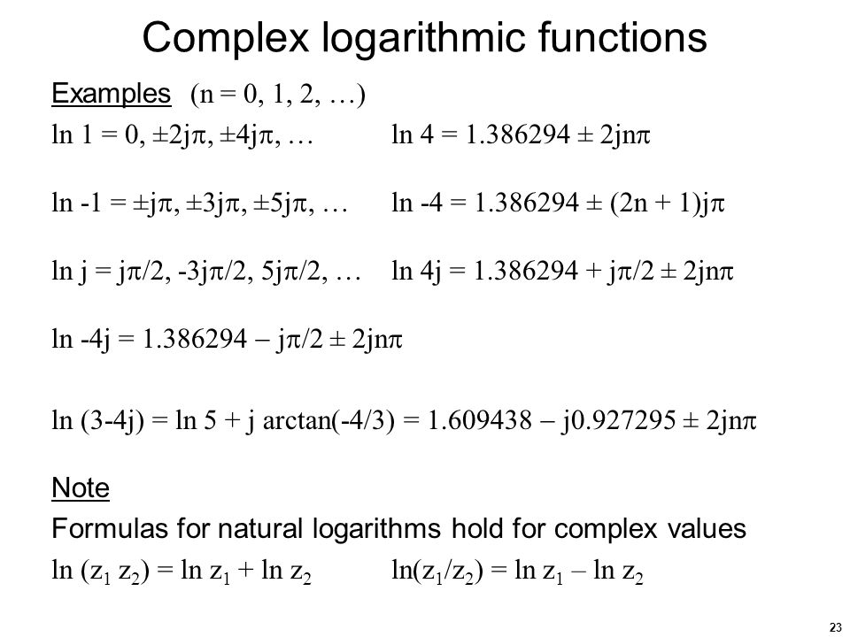 23 Complex logarithmic functions Examples (n = 0, 1, 2, …) ln 1 = 0, ±2j , ±4j , …ln 4 = 1.386294 ± 2jn  ln -1 = ±j , ±3j , ±5j , …ln -4 = 1.386294 ± (2n + 1)j  ln j = j  /2, -3j  /2, 5j  /2, …ln 4j = 1.386294 + j  /2 ± 2jn  ln -4j = 1.386294  j  /2 ± 2jn  ln (3-4j) = ln 5 + j arctan(-4/3) = 1.609438  j0.927295 ± 2jn  Note Formulas for natural logarithms hold for complex values ln (z 1 z 2 ) = ln z 1 + ln z 2 ln(z 1 /z 2 ) = ln z 1 – ln z 2