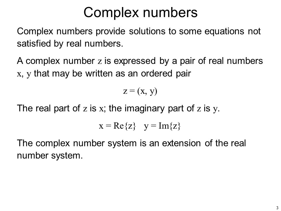 3 Complex numbers Complex numbers provide solutions to some equations not satisfied by real numbers. A complex number z is expressed by a pair of real
