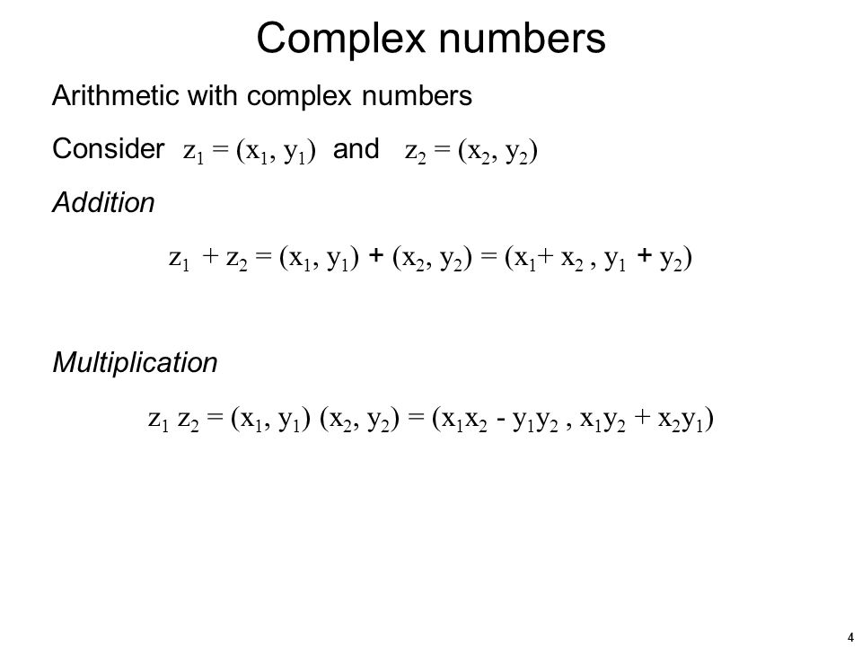 4 Complex numbers Arithmetic with complex numbers Consider z 1 = (x 1, y 1 ) and z 2 = (x 2, y 2 ) Addition z 1 + z 2 = (x 1, y 1 ) + (x 2, y 2 ) = (x 1 + x 2, y 1 + y 2 ) Multiplication z 1 z 2 = (x 1, y 1 ) (x 2, y 2 ) = (x 1 x 2 - y 1 y 2, x 1 y 2 + x 2 y 1 )