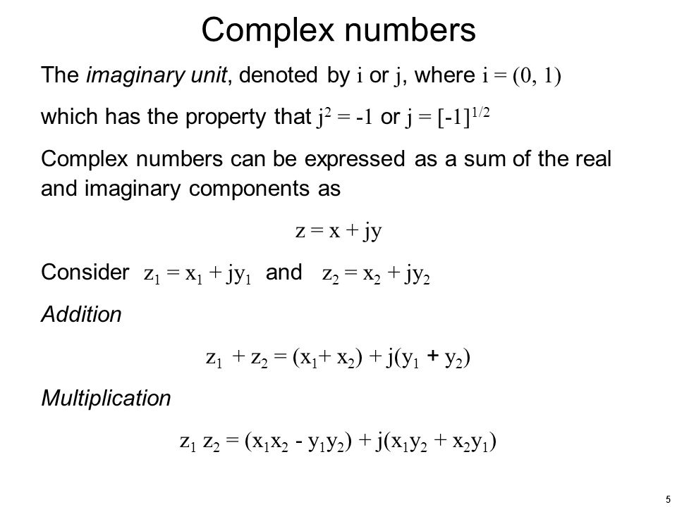 5 Complex numbers The imaginary unit, denoted by i or j, where i = (0, 1) which has the property that j 2 = -1 or j = [-1] 1/2 Complex numbers can be expressed as a sum of the real and imaginary components as z = x + jy Consider z 1 = x 1 + jy 1 and z 2 = x 2 + jy 2 Addition z 1 + z 2 = (x 1 + x 2 ) + j(y 1 + y 2 ) Multiplication z 1 z 2 = (x 1 x 2 - y 1 y 2 ) + j(x 1 y 2 + x 2 y 1 )
