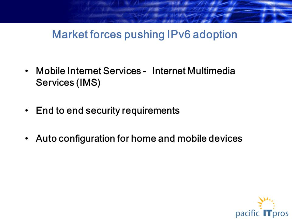Market forces pushing IPv6 adoption Mobile Internet Services - Internet Multimedia Services (IMS) End to end security requirements Auto configuration for home and mobile devices
