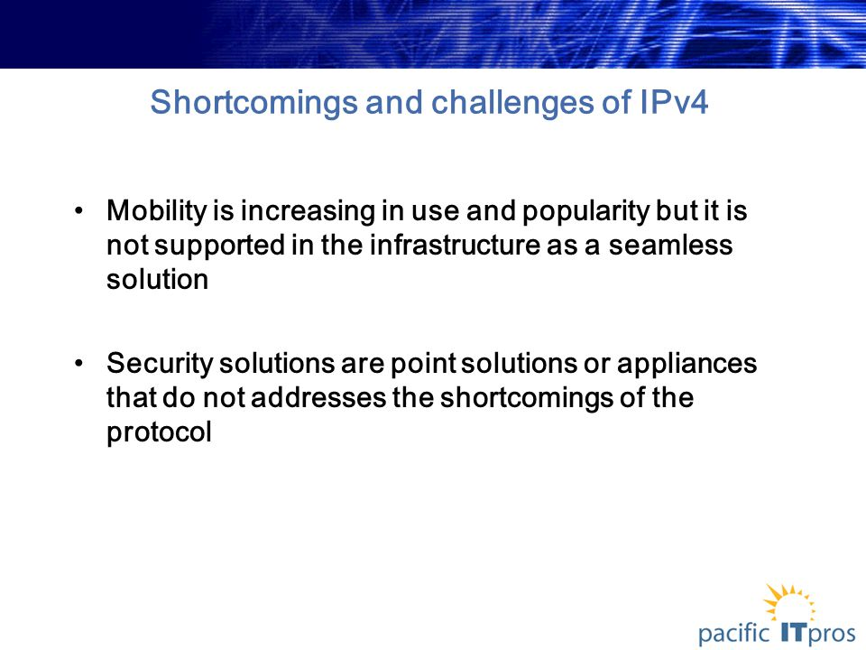 Shortcomings and challenges of IPv4 Mobility is increasing in use and popularity but it is not supported in the infrastructure as a seamless solution Security solutions are point solutions or appliances that do not addresses the shortcomings of the protocol