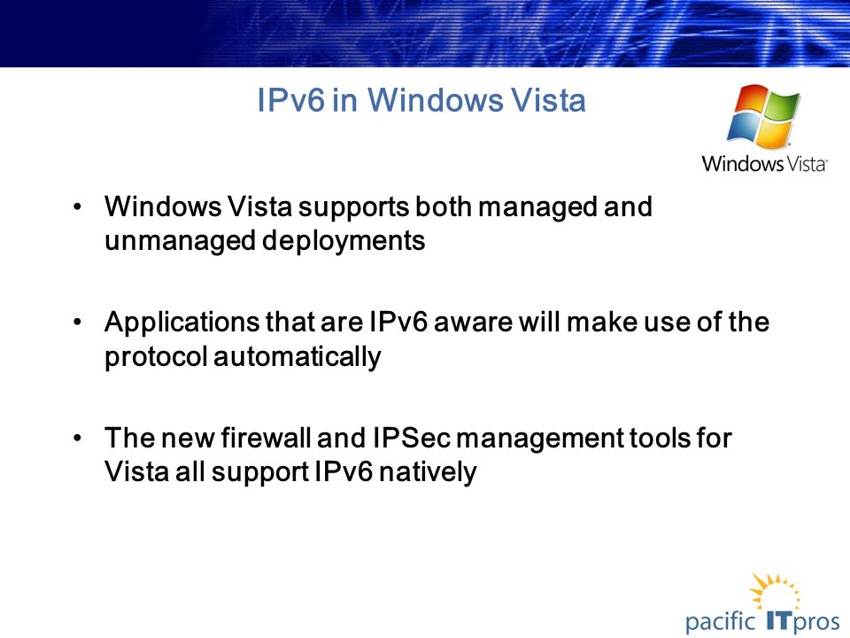 IPv6 in Windows Vista Windows Vista supports both managed and unmanaged deployments Applications that are IPv6 aware will make use of the protocol automatically The new firewall and IPSec management tools for Vista all support IPv6 natively
