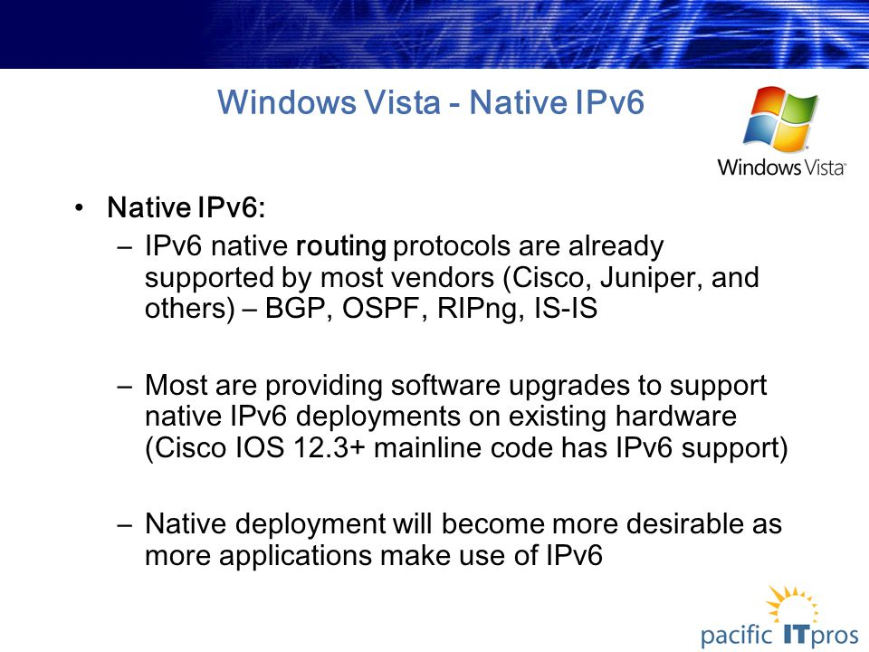 Windows Vista - Native IPv6 Native IPv6: –IPv6 native routing protocols are already supported by most vendors (Cisco, Juniper, and others) – BGP, OSPF, RIPng, IS-IS –Most are providing software upgrades to support native IPv6 deployments on existing hardware (Cisco IOS 12.3+ mainline code has IPv6 support) –Native deployment will become more desirable as more applications make use of IPv6