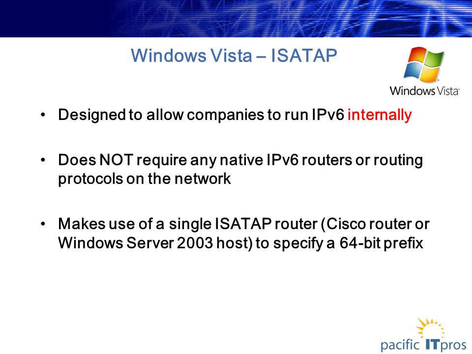 Windows Vista – ISATAP Designed to allow companies to run IPv6 internally Does NOT require any native IPv6 routers or routing protocols on the network Makes use of a single ISATAP router (Cisco router or Windows Server 2003 host) to specify a 64-bit prefix