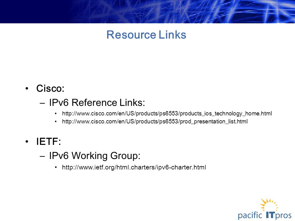 Resource Links Cisco: –IPv6 Reference Links: http://www.cisco.com/en/US/products/ps6553/products_ios_technology_home.html http://www.cisco.com/en/US/products/ps6553/prod_presentation_list.html IETF: –IPv6 Working Group: http://www.ietf.org/html.charters/ipv6-charter.html
