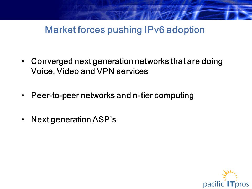 Market forces pushing IPv6 adoption Converged next generation networks that are doing Voice, Video and VPN services Peer-to-peer networks and n-tier computing Next generation ASP's