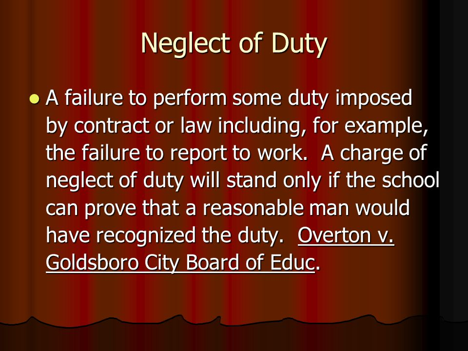 Neglect of Duty A failure to perform some duty imposed by contract or law including, for example, the failure to report to work. A charge of neglect o