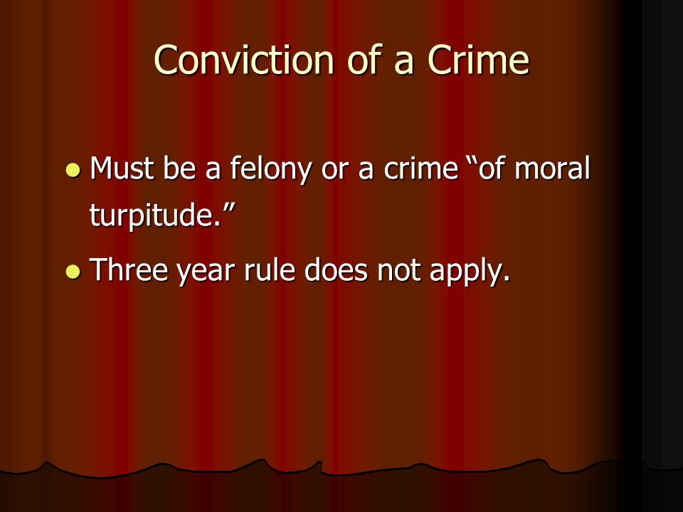 "Conviction of a Crime Must be a felony or a crime ""of moral turpitude."" Must be a felony or a crime ""of moral turpitude."" Three year rule does not app"