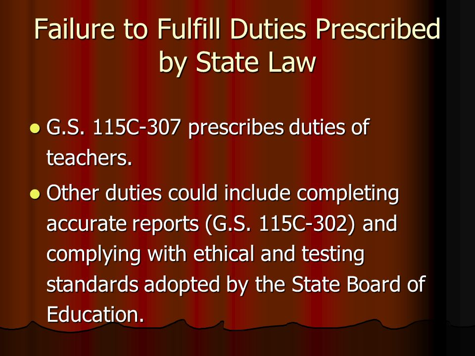 Failure to Fulfill Duties Prescribed by State Law G.S. 115C-307 prescribes duties of teachers. G.S. 115C-307 prescribes duties of teachers. Other duti