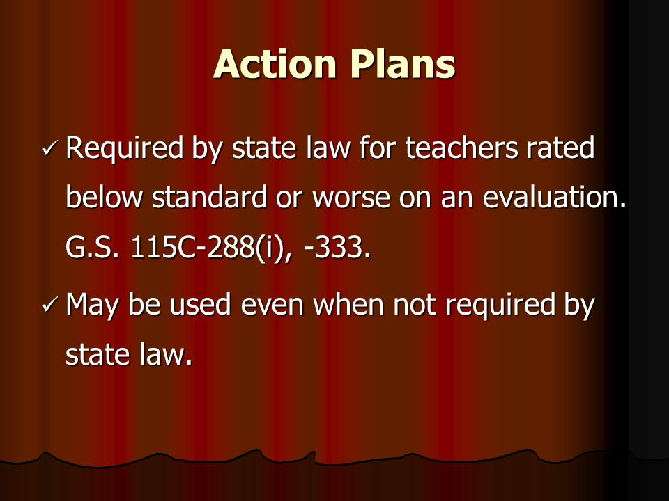 Action Plans Required by state law for teachers rated below standard or worse on an evaluation. G.S. 115C-288(i), -333. Required by state law for teac