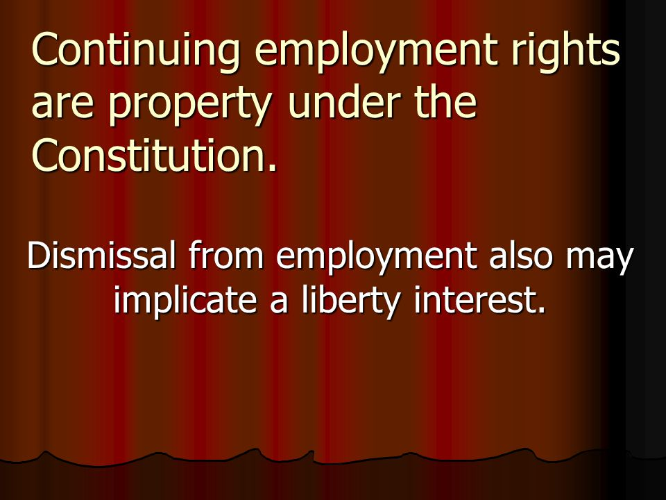 Continuing employment rights are property under the Constitution. Dismissal from employment also may implicate a liberty interest.
