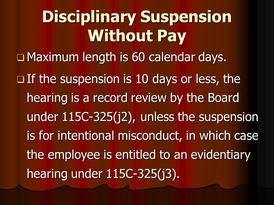 Disciplinary Suspension Without Pay  Maximum length is 60 calendar days.  If the suspension is 10 days or less, the hearing is a record review by th