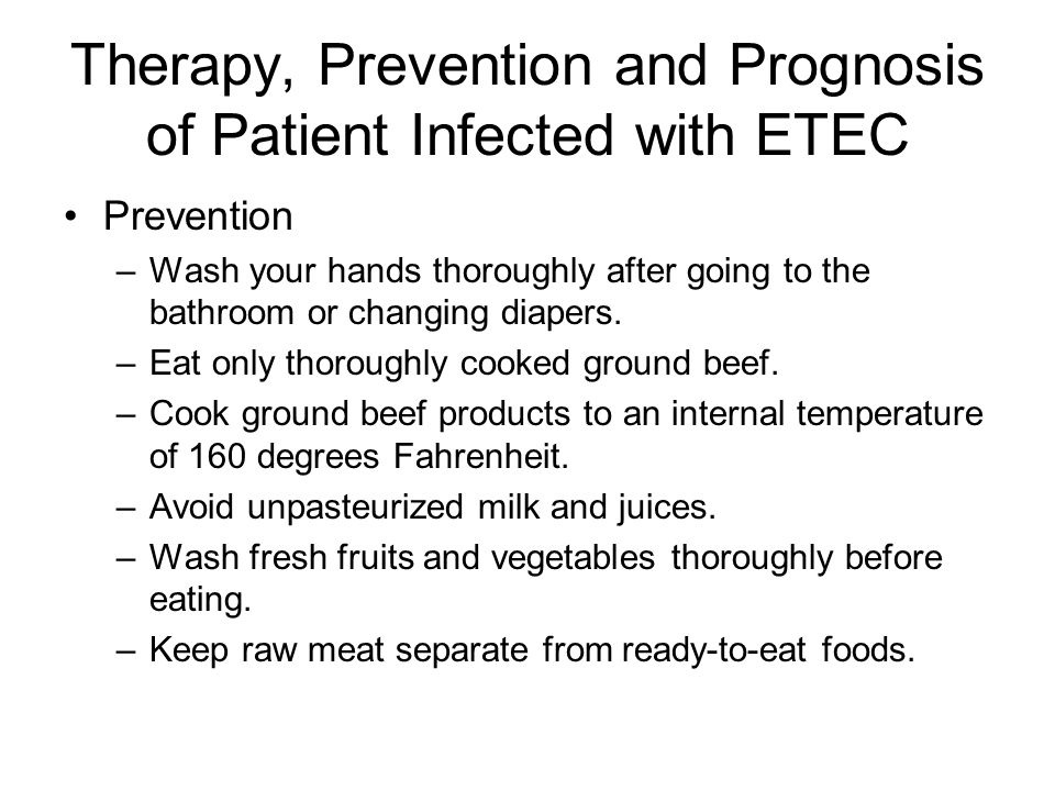 Therapy, Prevention and Prognosis of Patient Infected with ETEC Prevention –Wash your hands thoroughly after going to the bathroom or changing diapers.