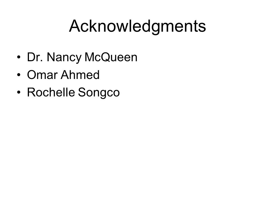 Acknowledgments Dr. Nancy McQueen Omar Ahmed Rochelle Songco