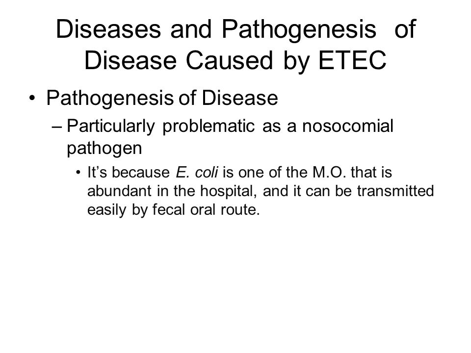 Diseases and Pathogenesis of Disease Caused by ETEC Pathogenesis of Disease –Particularly problematic as a nosocomial pathogen It's because E.