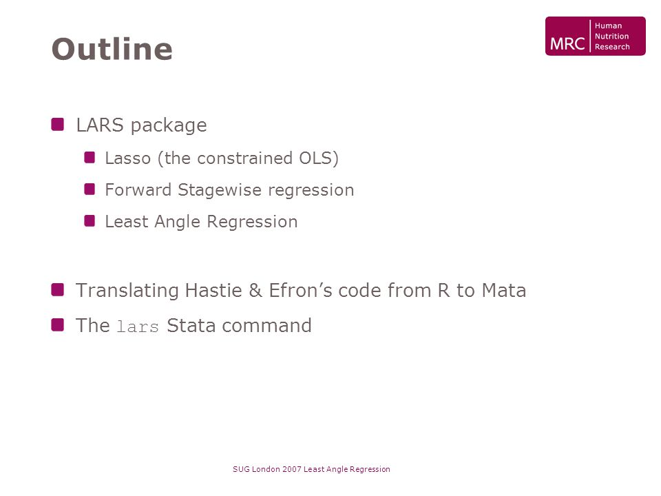 SUG London 2007 Least Angle Regression Outline LARS package Lasso (the constrained OLS) Forward Stagewise regression Least Angle Regression Translatin