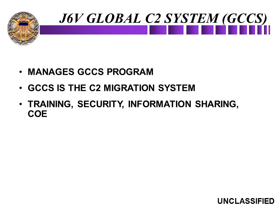 J6V GLOBAL C2 SYSTEM (GCCS) MANAGES GCCS PROGRAM GCCS IS THE C2 MIGRATION SYSTEM TRAINING, SECURITY, INFORMATION SHARING, COE UNCLASSIFIED