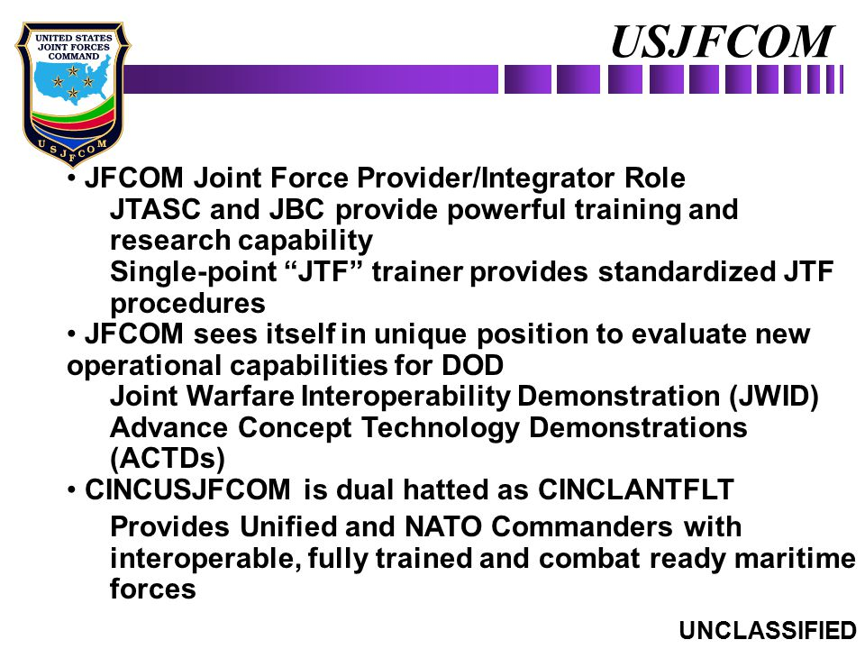 "USJFCOM JFCOM Joint Force Provider/Integrator Role JTASC and JBC provide powerful training and research capability Single-point ""JTF"" trainer provides"
