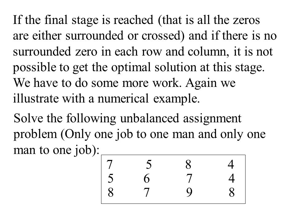 If the final stage is reached (that is all the zeros are either surrounded or crossed) and if there is no surrounded zero in each row and column, it is not possible to get the optimal solution at this stage.
