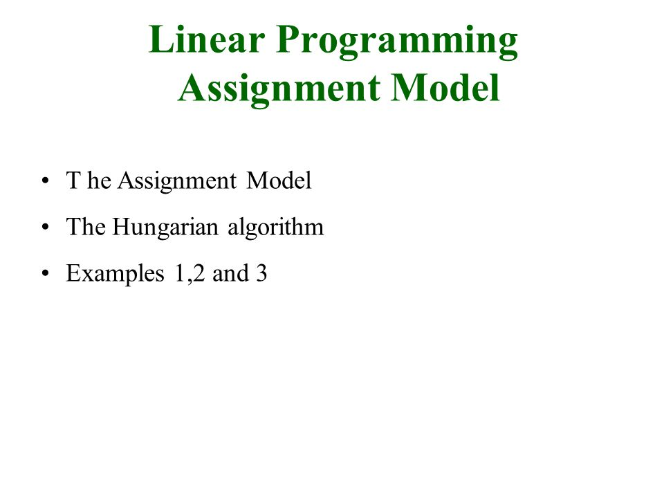 Linear Programming Assignment Model T he Assignment Model The Hungarian algorithm Examples 1,2 and 3