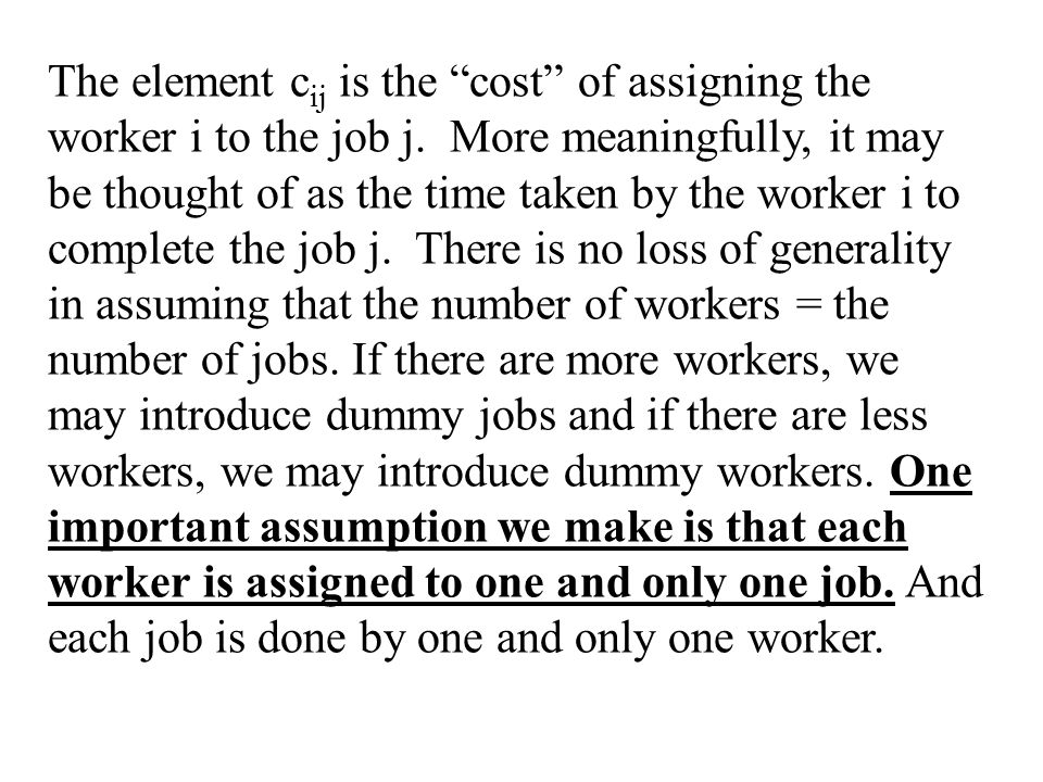The element c ij is the cost of assigning the worker i to the job j.