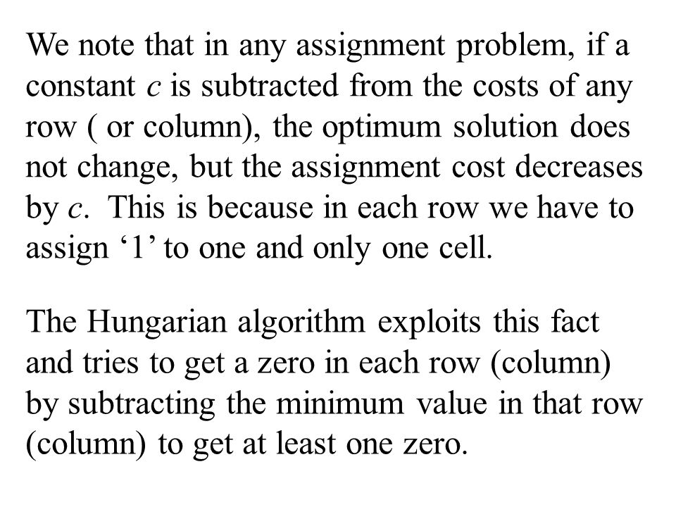 The Hungarian Algorithm  Objective of Algorithm: To subtract a sufficiently large cost from the rows and columns in such a way that an optimal (assignment) can be found by inspection.