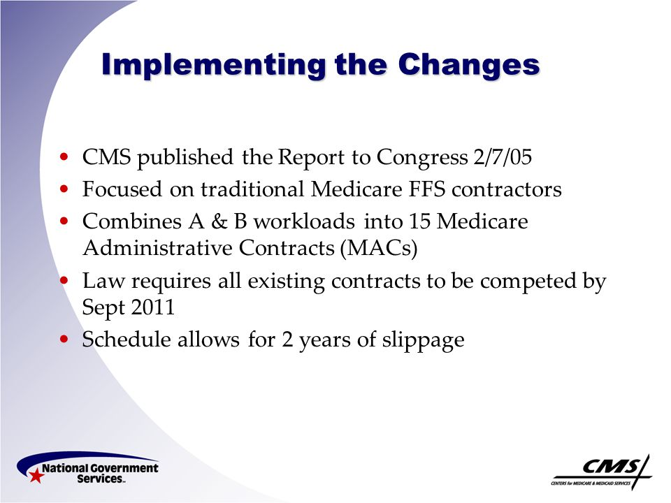 Implementing the Changes CMS published the Report to Congress 2/7/05 Focused on traditional Medicare FFS contractors Combines A & B workloads into 15 Medicare Administrative Contracts (MACs) Law requires all existing contracts to be competed by Sept 2011 Schedule allows for 2 years of slippage