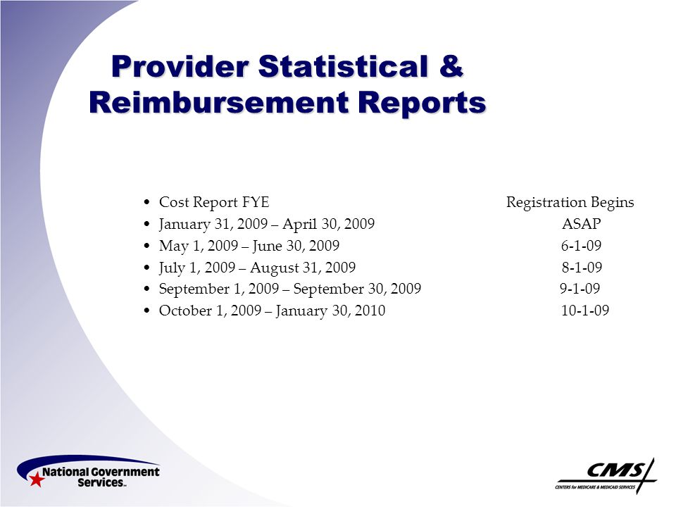 Provider Statistical & Reimbursement Reports Cost Report FYE Registration Begins January 31, 2009 – April 30, 2009 ASAP May 1, 2009 – June 30, 2009 6-1-09 July 1, 2009 – August 31, 2009 8-1-09 September 1, 2009 – September 30, 2009 9-1-09 October 1, 2009 – January 30, 2010 10-1-09