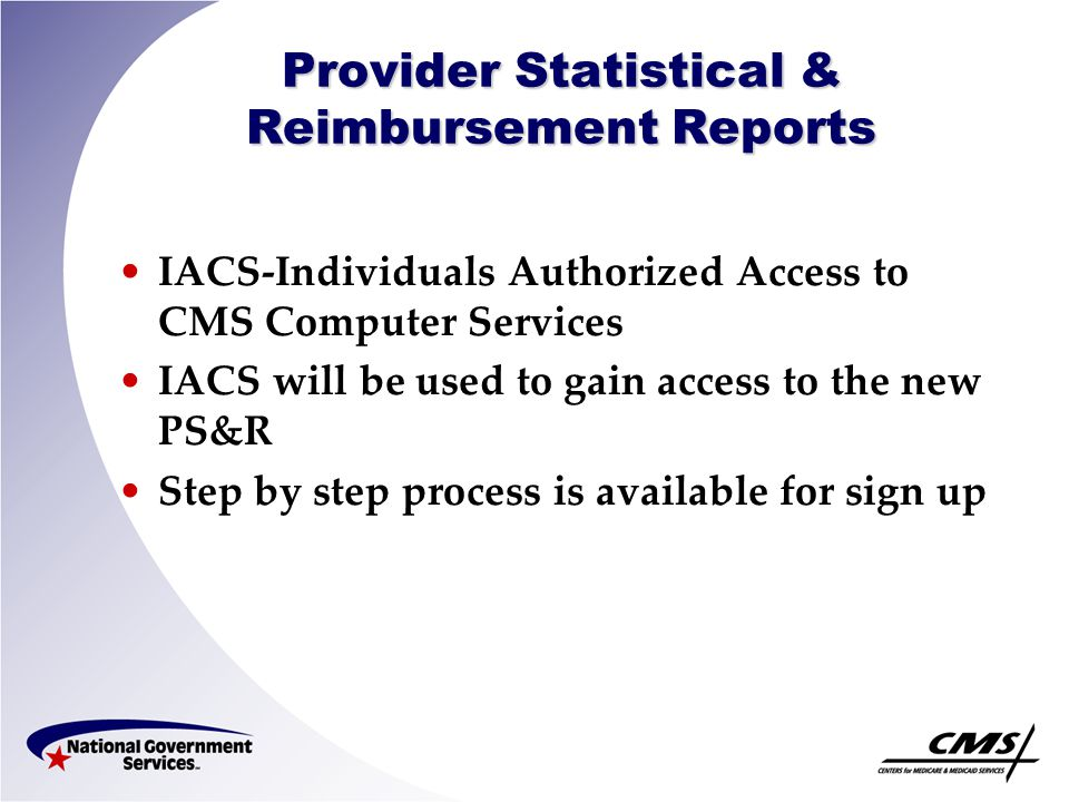 Provider Statistical & Reimbursement Reports IACS Registration Process –Providers can make decisions on who is going to be the Security Official, User Group Administrator & End Users.