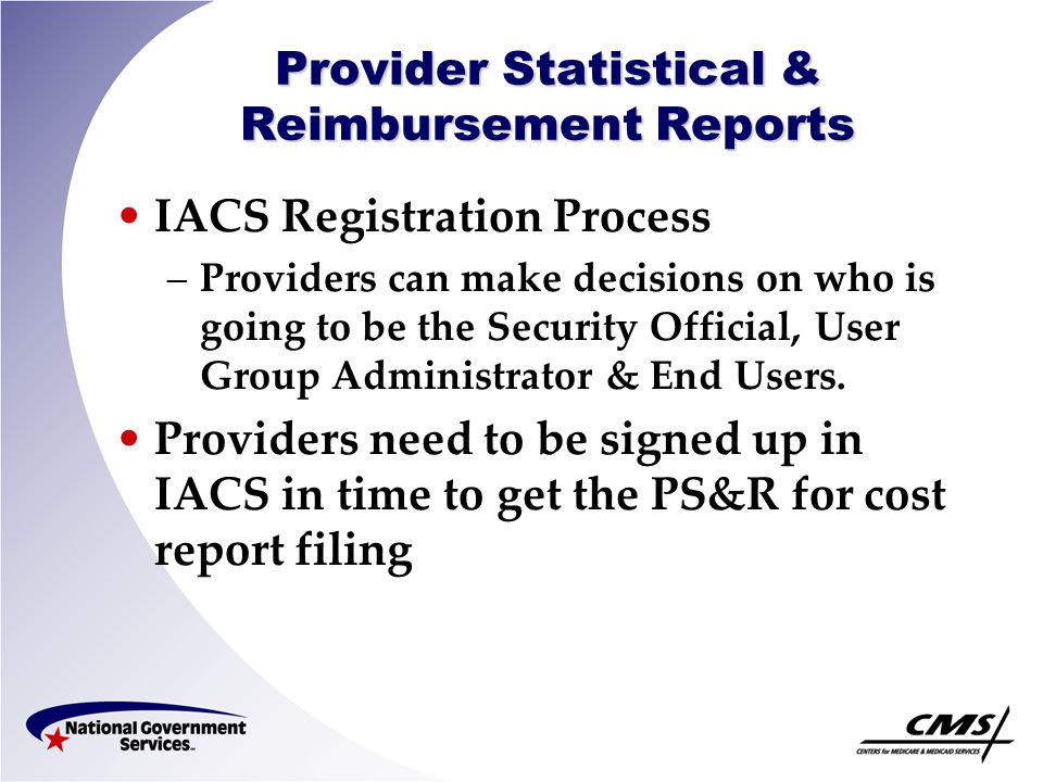 Provider Statistical & Reimbursement Reports IACS Registration Process –Providers can make decisions on who is going to be the Security Official, User