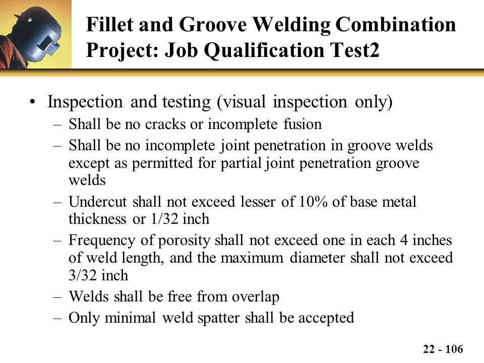 22 - 106 Fillet and Groove Welding Combination Project: Job Qualification Test2 Inspection and testing (visual inspection only) –Shall be no cracks or incomplete fusion –Shall be no incomplete joint penetration in groove welds except as permitted for partial joint penetration groove welds –Undercut shall not exceed lesser of 10% of base metal thickness or 1/32 inch –Frequency of porosity shall not exceed one in each 4 inches of weld length, and the maximum diameter shall not exceed 3/32 inch –Welds shall be free from overlap –Only minimal weld spatter shall be accepted