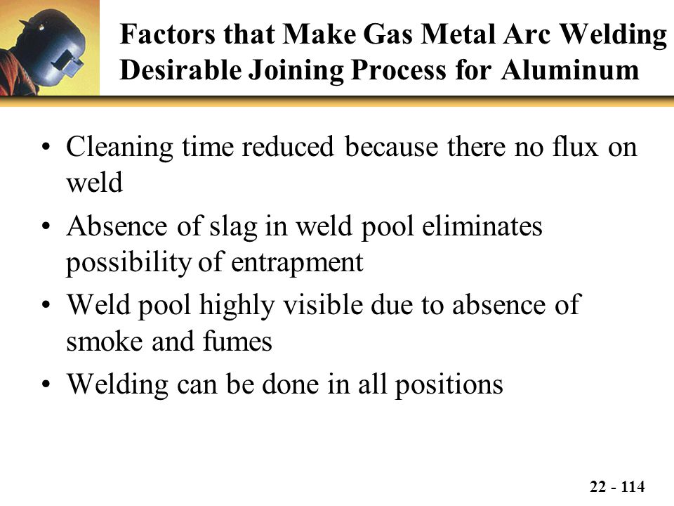 22 - 114 Factors that Make Gas Metal Arc Welding Desirable Joining Process for Aluminum Cleaning time reduced because there no flux on weld Absence of slag in weld pool eliminates possibility of entrapment Weld pool highly visible due to absence of smoke and fumes Welding can be done in all positions