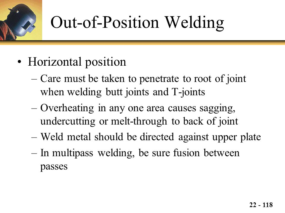 22 - 118 Out-of-Position Welding Horizontal position –Care must be taken to penetrate to root of joint when welding butt joints and T-joints –Overheating in any one area causes sagging, undercutting or melt-through to back of joint –Weld metal should be directed against upper plate –In multipass welding, be sure fusion between passes