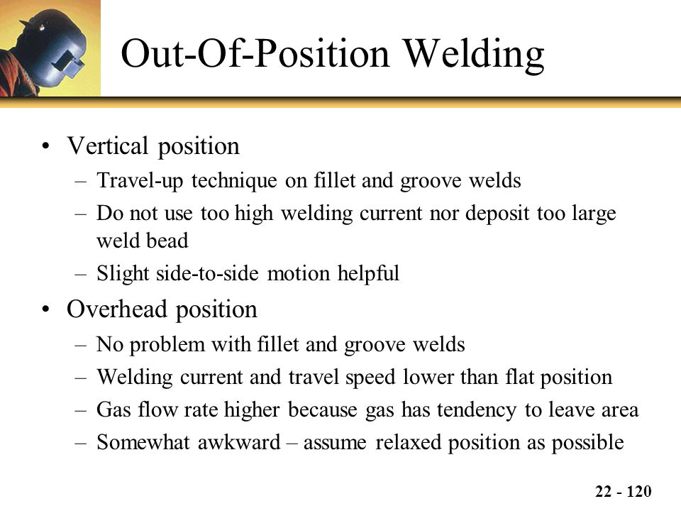 22 - 120 Out-Of-Position Welding Vertical position –Travel-up technique on fillet and groove welds –Do not use too high welding current nor deposit too large weld bead –Slight side-to-side motion helpful Overhead position –No problem with fillet and groove welds –Welding current and travel speed lower than flat position –Gas flow rate higher because gas has tendency to leave area –Somewhat awkward – assume relaxed position as possible