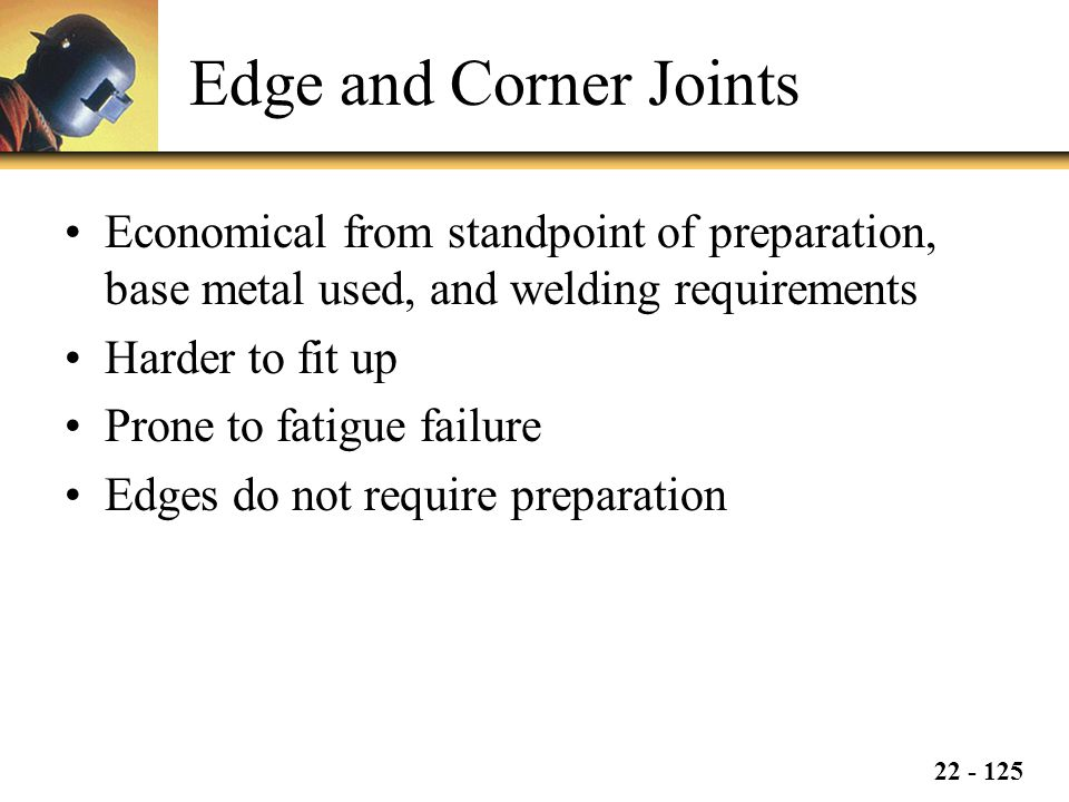 22 - 125 Edge and Corner Joints Economical from standpoint of preparation, base metal used, and welding requirements Harder to fit up Prone to fatigue failure Edges do not require preparation