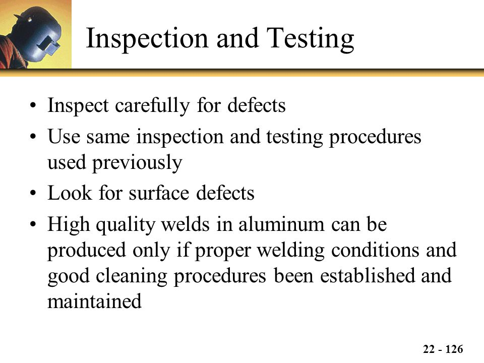 22 - 126 Inspection and Testing Inspect carefully for defects Use same inspection and testing procedures used previously Look for surface defects High quality welds in aluminum can be produced only if proper welding conditions and good cleaning procedures been established and maintained
