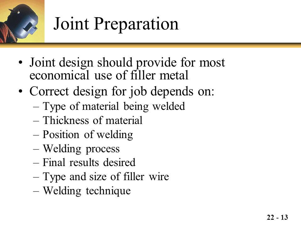 22 - 13 Joint Preparation Joint design should provide for most economical use of filler metal Correct design for job depends on: –Type of material being welded –Thickness of material –Position of welding –Welding process –Final results desired –Type and size of filler wire –Welding technique