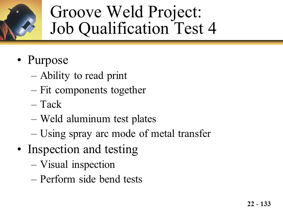 22 - 133 Groove Weld Project: Job Qualification Test 4 Purpose –Ability to read print –Fit components together –Tack –Weld aluminum test plates –Using spray arc mode of metal transfer Inspection and testing –Visual inspection –Perform side bend tests