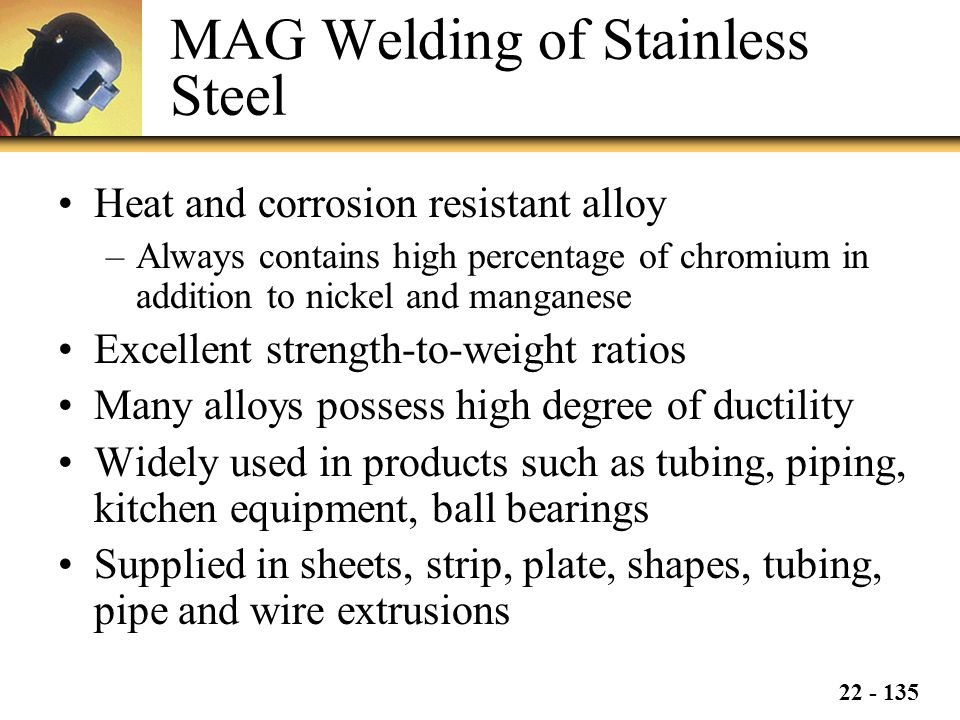 22 - 135 MAG Welding of Stainless Steel Heat and corrosion resistant alloy –Always contains high percentage of chromium in addition to nickel and manganese Excellent strength-to-weight ratios Many alloys possess high degree of ductility Widely used in products such as tubing, piping, kitchen equipment, ball bearings Supplied in sheets, strip, plate, shapes, tubing, pipe and wire extrusions