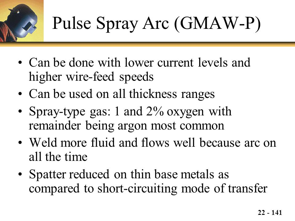 22 - 141 Pulse Spray Arc (GMAW-P) Can be done with lower current levels and higher wire-feed speeds Can be used on all thickness ranges Spray-type gas: 1 and 2% oxygen with remainder being argon most common Weld more fluid and flows well because arc on all the time Spatter reduced on thin base metals as compared to short-circuiting mode of transfer