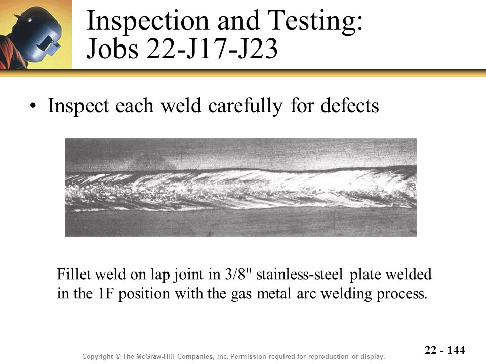 22 - 144 Inspection and Testing: Jobs 22-J17-J23 Inspect each weld carefully for defects Fillet weld on lap joint in 3/8 stainless-steel plate welded in the 1F position with the gas metal arc welding process.