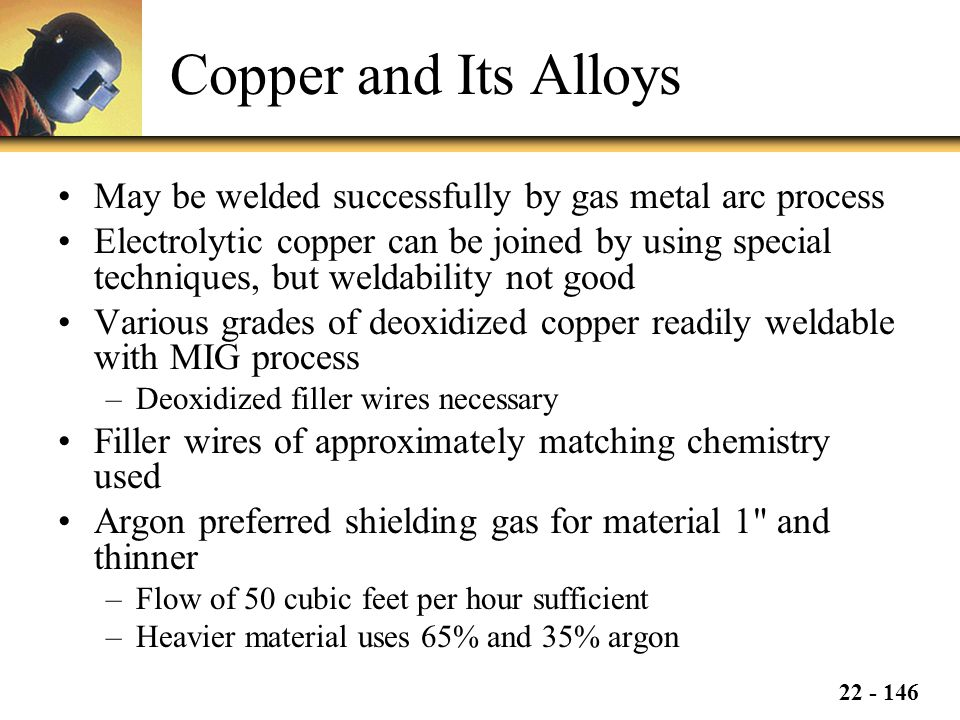 22 - 146 Copper and Its Alloys May be welded successfully by gas metal arc process Electrolytic copper can be joined by using special techniques, but weldability not good Various grades of deoxidized copper readily weldable with MIG process –Deoxidized filler wires necessary Filler wires of approximately matching chemistry used Argon preferred shielding gas for material 1 and thinner –Flow of 50 cubic feet per hour sufficient –Heavier material uses 65% and 35% argon