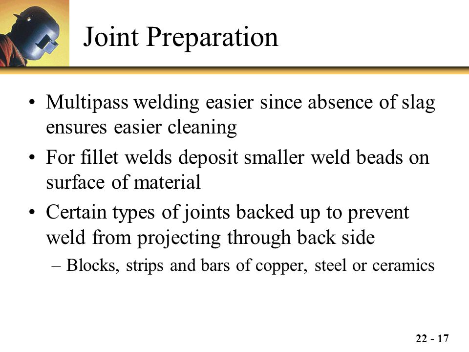 22 - 17 Joint Preparation Multipass welding easier since absence of slag ensures easier cleaning For fillet welds deposit smaller weld beads on surface of material Certain types of joints backed up to prevent weld from projecting through back side –Blocks, strips and bars of copper, steel or ceramics