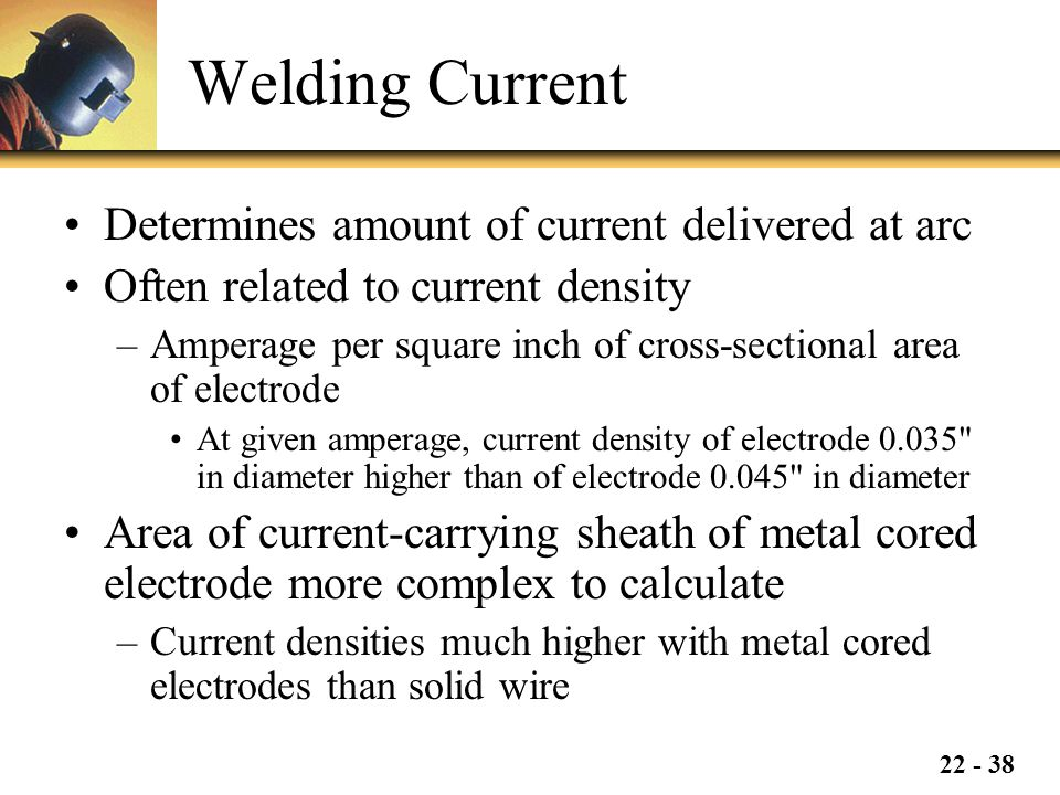 22 - 38 Welding Current Determines amount of current delivered at arc Often related to current density –Amperage per square inch of cross-sectional area of electrode At given amperage, current density of electrode 0.035 in diameter higher than of electrode 0.045 in diameter Area of current-carrying sheath of metal cored electrode more complex to calculate –Current densities much higher with metal cored electrodes than solid wire