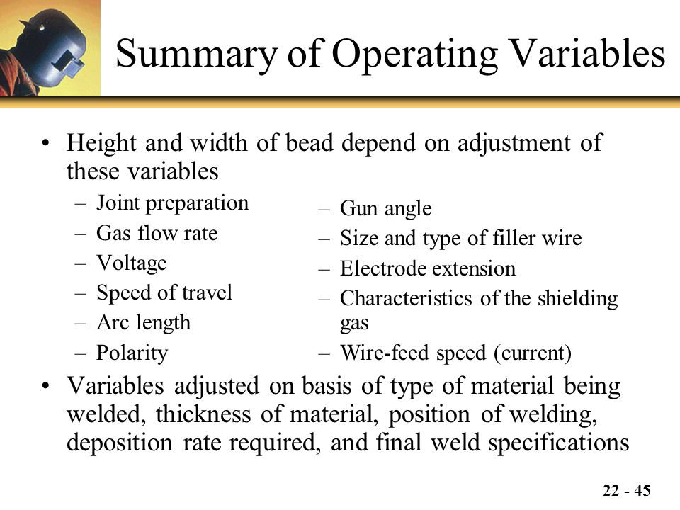 22 - 45 Summary of Operating Variables Height and width of bead depend on adjustment of these variables –Joint preparation –Gas flow rate –Voltage –Speed of travel –Arc length –Polarity Variables adjusted on basis of type of material being welded, thickness of material, position of welding, deposition rate required, and final weld specifications –Gun angle –Size and type of filler wire –Electrode extension –Characteristics of the shielding gas –Wire-feed speed (current)