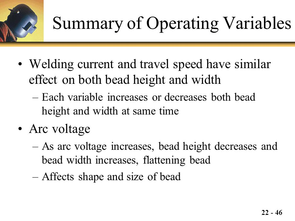 22 - 46 Summary of Operating Variables Welding current and travel speed have similar effect on both bead height and width –Each variable increases or decreases both bead height and width at same time Arc voltage –As arc voltage increases, bead height decreases and bead width increases, flattening bead –Affects shape and size of bead