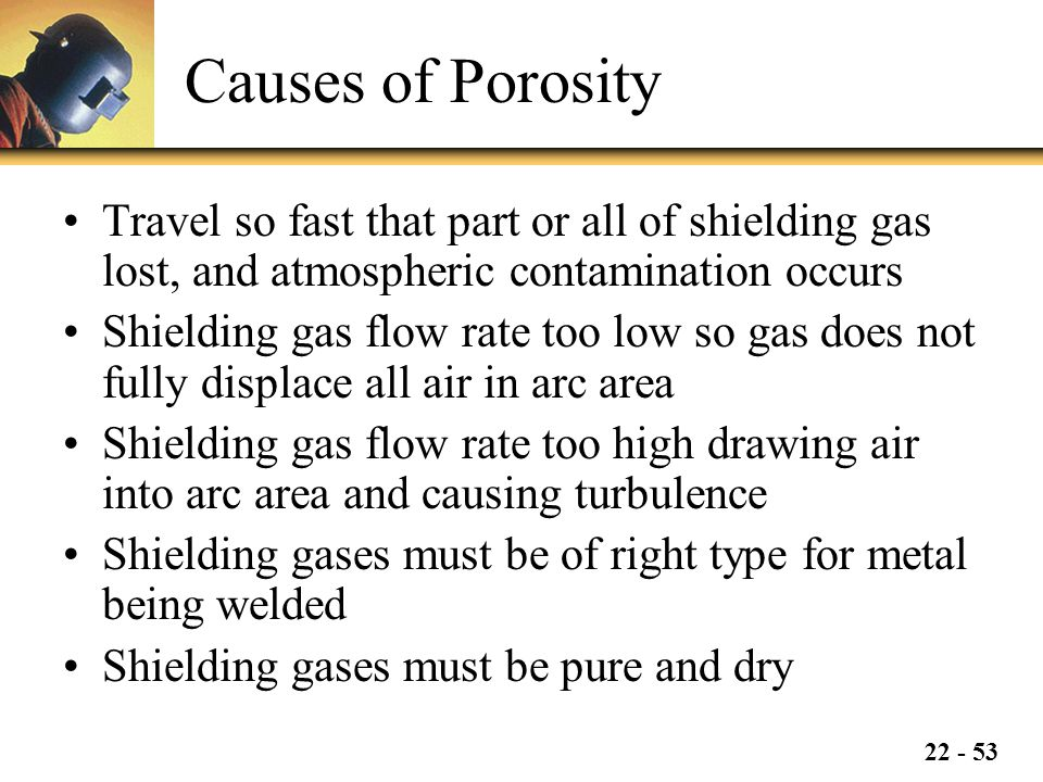 22 - 53 Causes of Porosity Travel so fast that part or all of shielding gas lost, and atmospheric contamination occurs Shielding gas flow rate too low so gas does not fully displace all air in arc area Shielding gas flow rate too high drawing air into arc area and causing turbulence Shielding gases must be of right type for metal being welded Shielding gases must be pure and dry