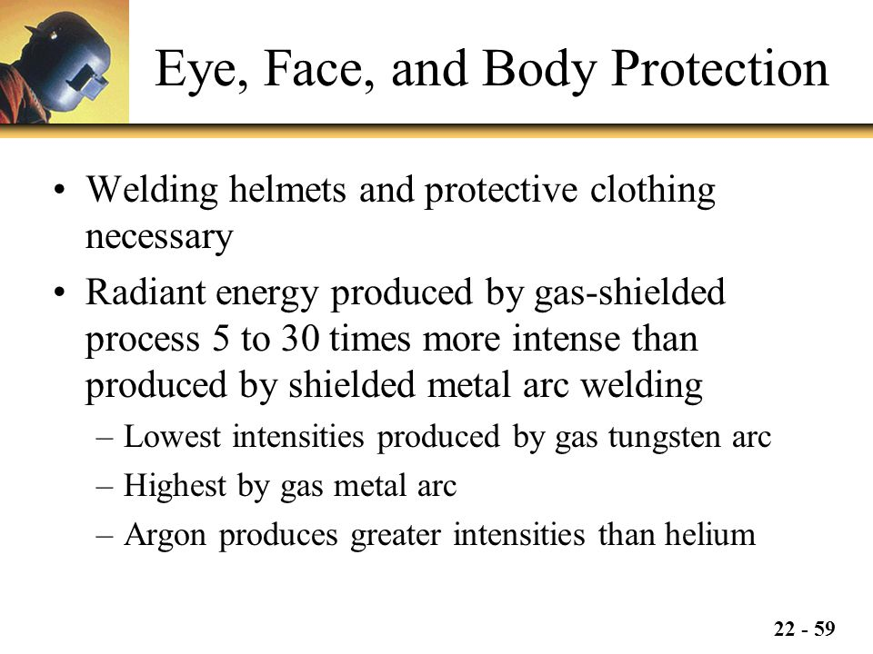 22 - 59 Eye, Face, and Body Protection Welding helmets and protective clothing necessary Radiant energy produced by gas-shielded process 5 to 30 times more intense than produced by shielded metal arc welding –Lowest intensities produced by gas tungsten arc –Highest by gas metal arc –Argon produces greater intensities than helium
